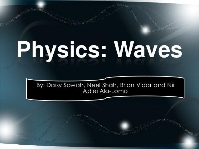 Physics: Waves By: Daisy Sowah, Neel Shah, Brian Vlaar and Nii Adjei Ala-Lomo