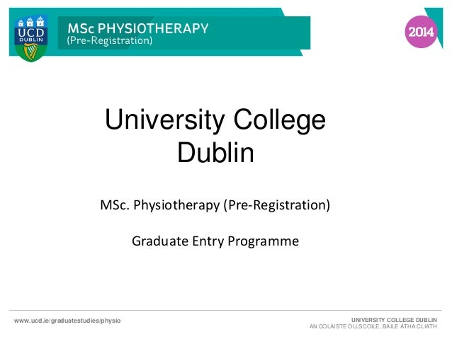 University College Dublin MSc. Physiotherapy (Pre-Registration) Graduate Entry Programme  www.ucd.ie/graduatestudies/physi...