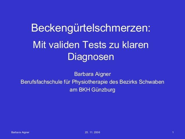 Barbara Aigner 25. 11. 2006 1 Beckengürtelschmerzen: Mit validen Tests zu klaren Diagnosen Barbara Aigner Berufsfachschule...
