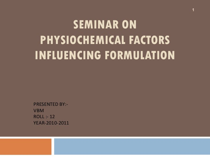SEMINAR ON PHYSIOCHEMICAL FACTORS INFLUENCING FORMULATION PRESENTED BY:- VBM ROLL :- 12 YEAR-2010-2011