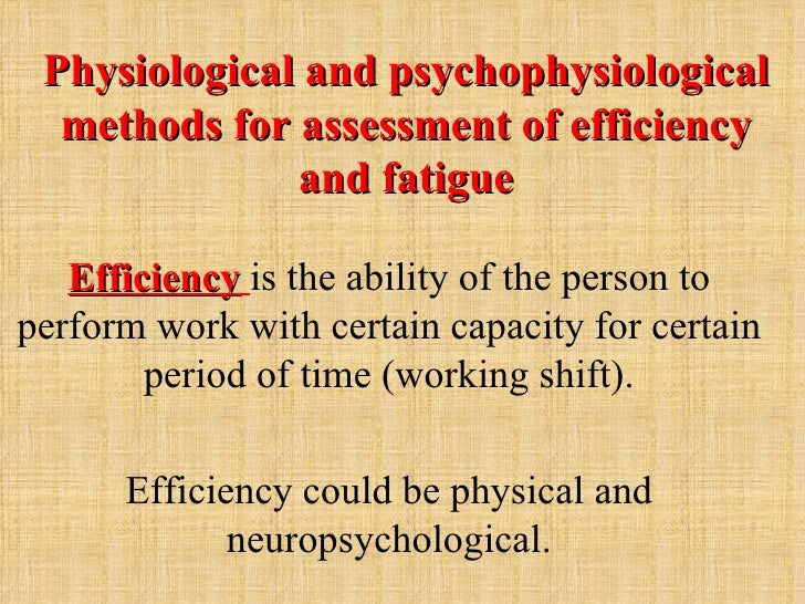 Physiological and psychophysiological  methods for assessment of efficiency              and fatigue   Efficiency is the a...