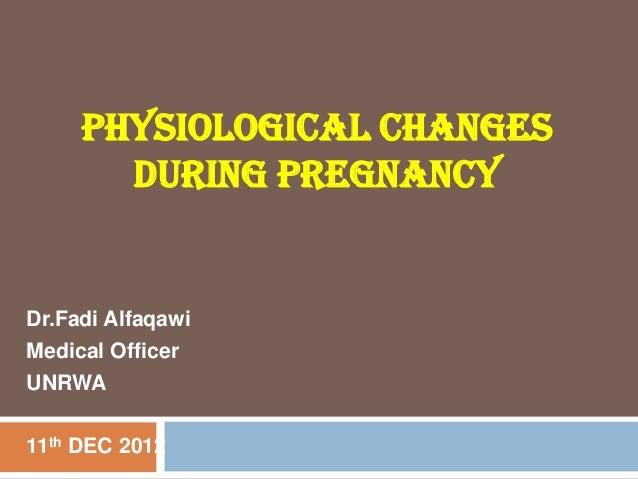 PHYSIOLOGICAL CHANGESDURING PREGNANCYDr.Fadi AlfaqawiMedical OfficerUNRWA11th DEC 2012