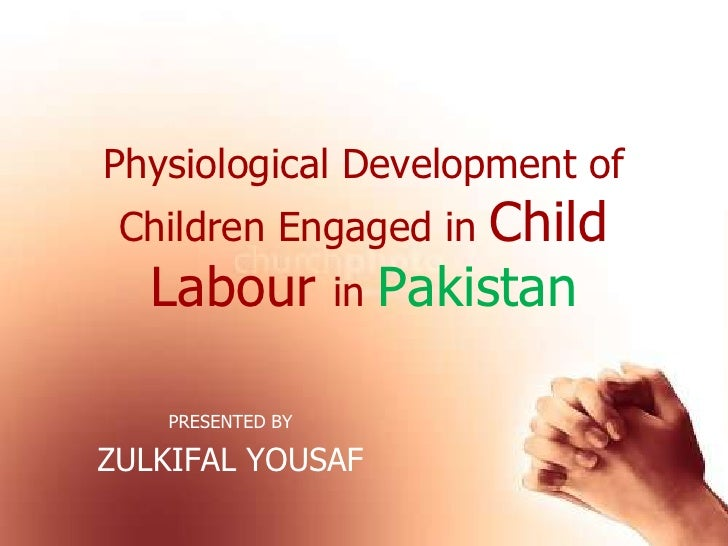 Physiological Development of Children Engaged in Child Labourin Pakistan<br />PRESENTED BY<br />ZULKIFALYOUSAF<br />