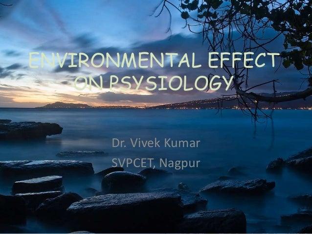 ENVIRONMENTAL EFFECT ON PSYSIOLOGY Dr. Vivek Kumar SVPCET, Nagpur