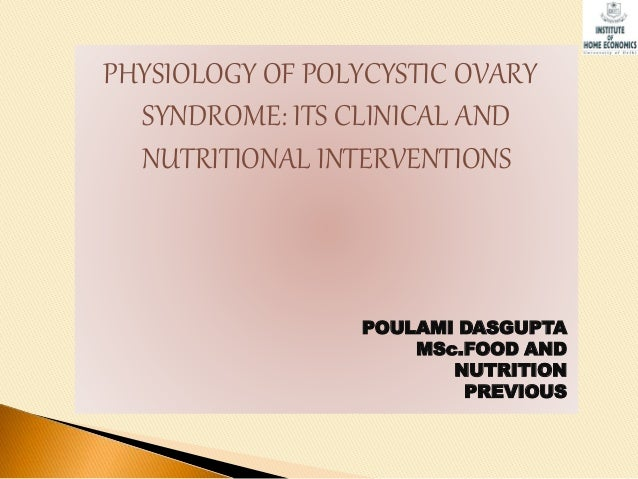 PHYSIOLOGY OF POLYCYSTIC OVARY SYNDROME: ITS CLINICAL AND NUTRITIONAL INTERVENTIONS POULAMI DASGUPTA MSc.FOOD AND NUTRITIO...