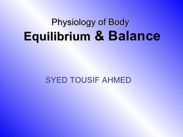 Physiology of Body   Equilibrium  &  Balance SYED TOUSIF AHMED