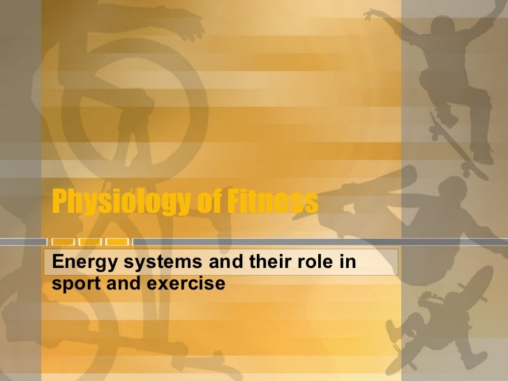 Physiology of Fitness Energy systems and their role in sport and exercise