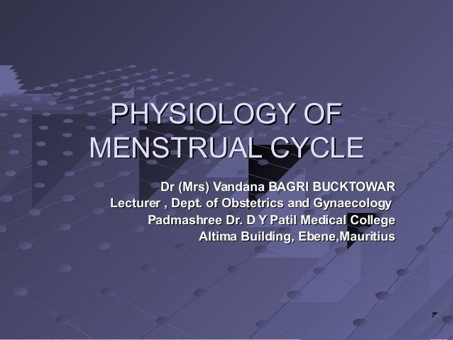 PHYSIOLOGY OF MENSTRUAL CYCLE Dr (Mrs) Vandana BAGRI BUCKTOWAR Lecturer , Dept. of Obstetrics and Gynaecology Padmashree D...