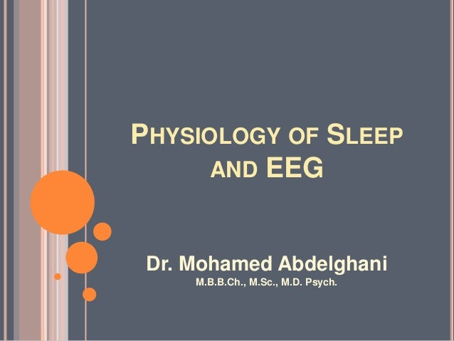 PHYSIOLOGY OF SLEEP AND EEG  Dr. Mohamed Abdelghani M.B.B.Ch., M.Sc., M.D. Psych.