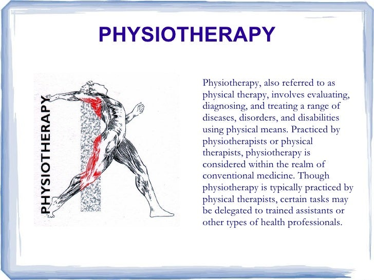 PHYSIOTHERAPY         Physiotherapy, also referred to as        physical therapy, involves evaluating,        diagnosing, ...