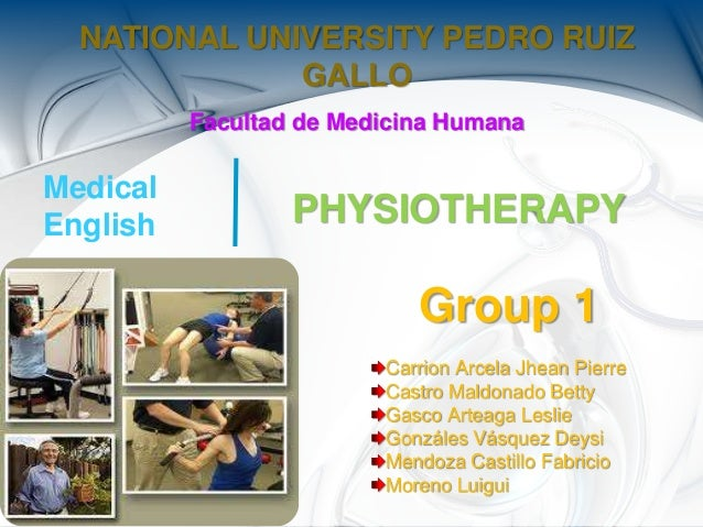 PHYSIOTHERAPY NATIONAL UNIVERSITY PEDRO RUIZ GALLO Facultad de Medicina Humana Medical English Group 1 Carrion Arcela Jhea...