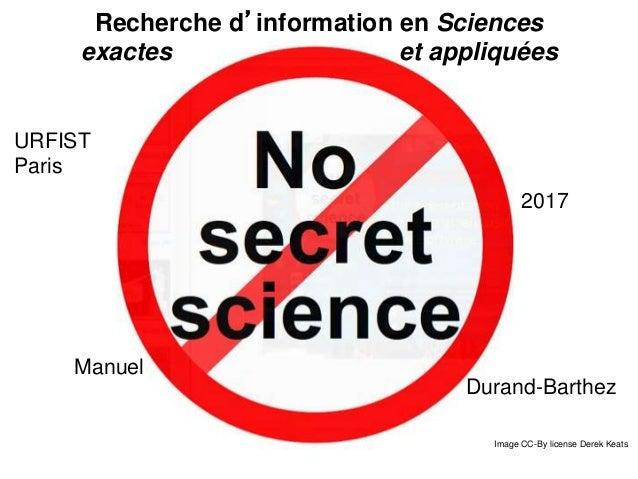 Recherche d'information en Sciences exactes et appliquées Image CC-By license Derek Keats URFIST Paris 2015 Manuel Durand-...