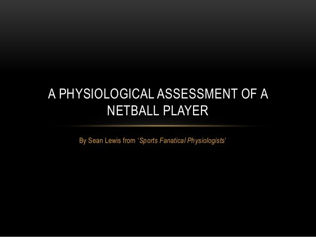 A PHYSIOLOGICAL ASSESSMENT OF A         NETBALL PLAYER    By Sean Lewis from 'Sports Fanatical Physiologists'