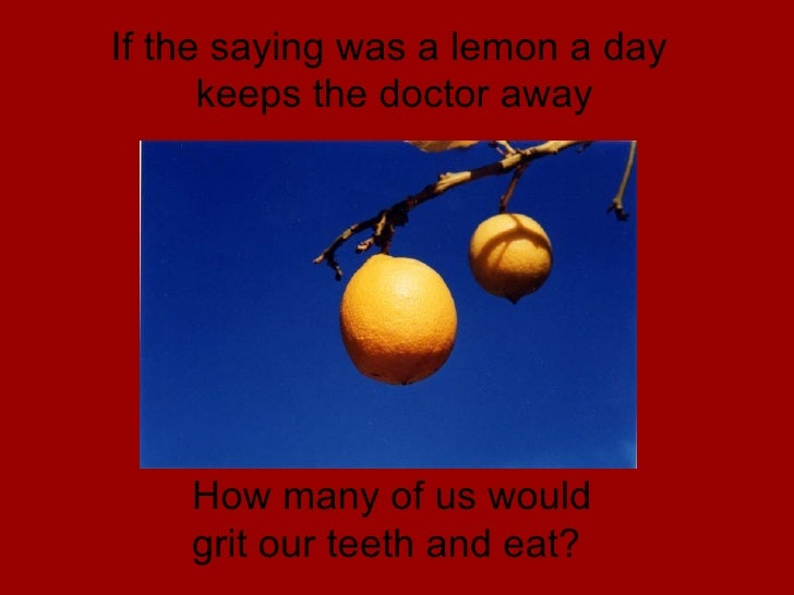 If the saying was a lemon a day  keeps the doctor away How many of us would  grit our teeth and eat?