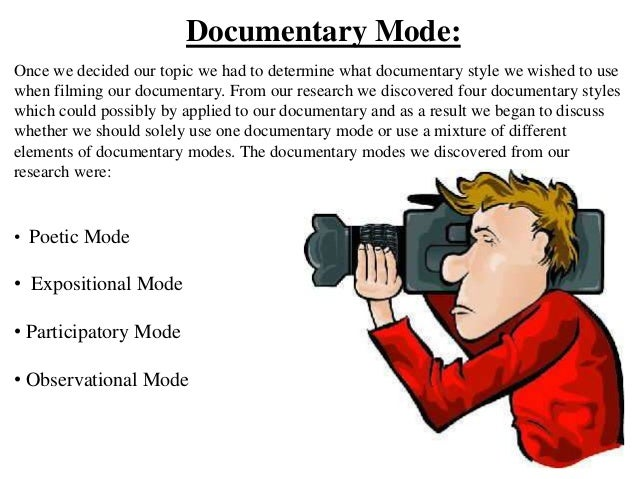 Documentary Mode:Once we decided our topic we had to determine what documentary style we wished to usewhen filming our doc...