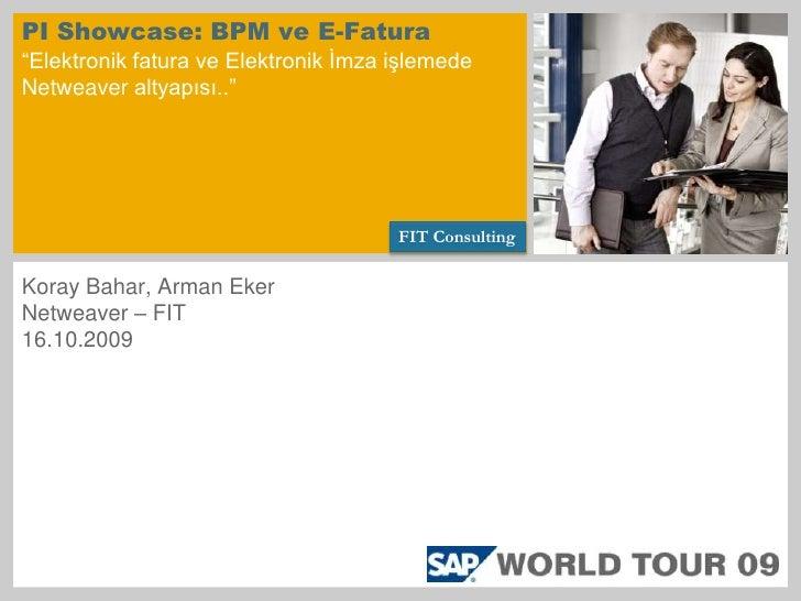 """PI Showcase: BPM ve E-Fatura""""Elektronik fatura ve Elektronik İmza işlemede Netweaver altyapısı..""""<br />FIT Consulting<br /..."""