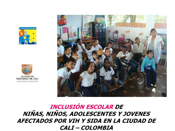 EXPERIENCIA<br />INCLUSIÓN ESCOLAR DE NIÑAS, NIÑOS, ADOLESCENTES Y JOVENES AFECTADOS POR VIH Y SIDA EN LA CIUDAD DE CALI ...
