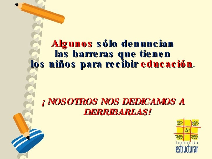 ¡ NOSOTROS NOS DEDICAMOS A DERRIBARLAS! Algunos  sólo denuncian las barreras que tienen  los niños para recibir  educación .