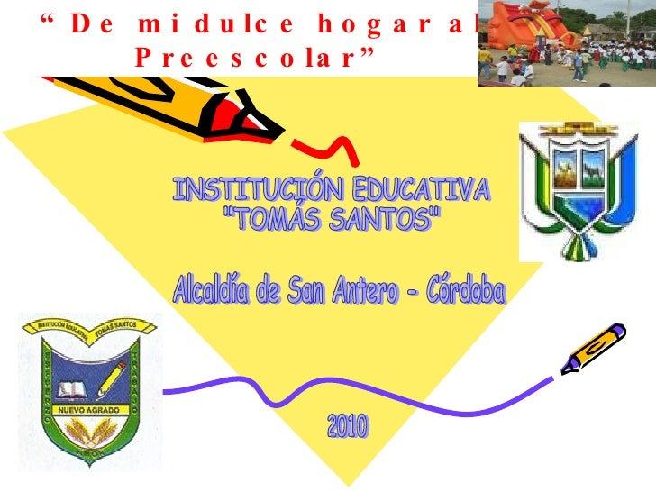 """ De mi dulce hogar al Preescolar"" INSTITUCIÓN EDUCATIVA  ""TOMÁS SANTOS"" Alcaldía de San Antero - Córdoba 2010"