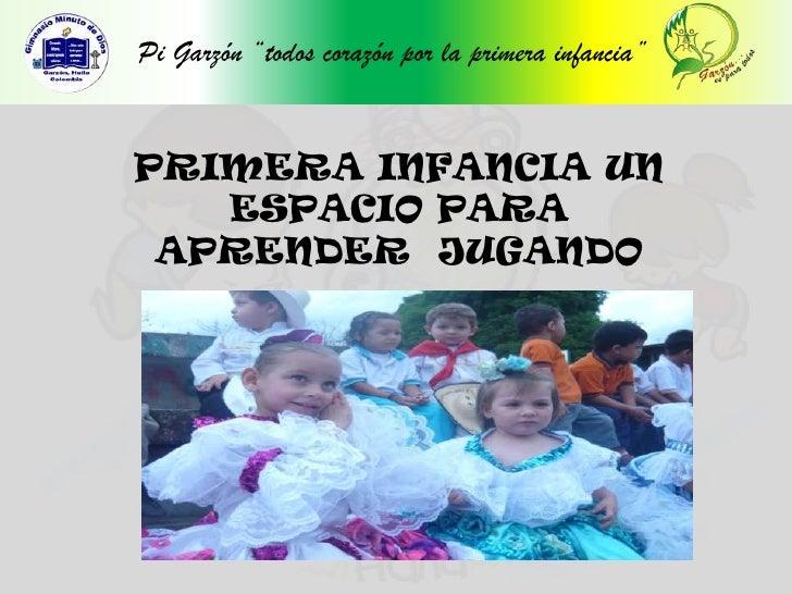 """Pi Garzón """"todos corazón por la primera infancia""""<br />PRIMERA INFANCIA UN  ESPACIO PARA <br />APRENDER  JUGANDO<br />"""