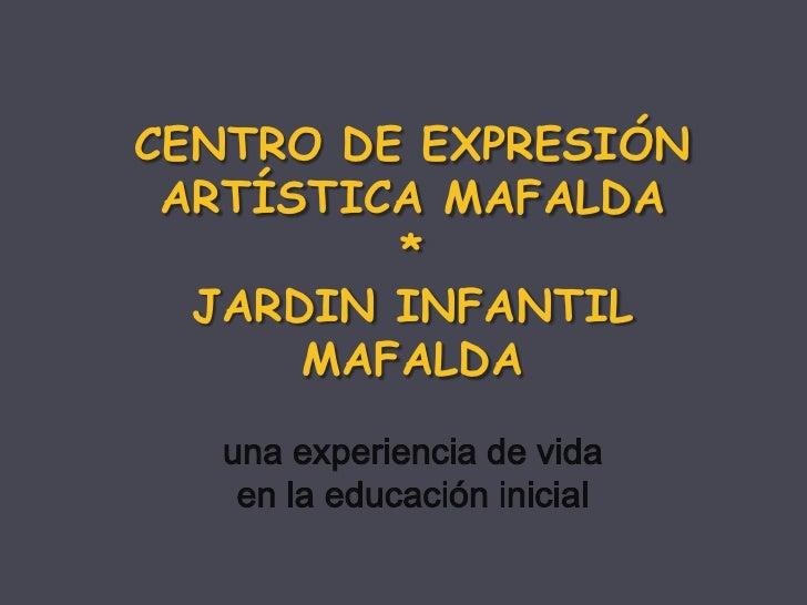 CENTRO DE EXPRESIÓN ARTÍSTICA MAFALDA<br />*<br />JARDIN INFANTIL MAFALDA<br />unaexperiencia de vida<br />en la educación...