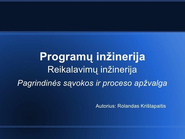 Program ų inžinerija Reikalavimų inžinerija Pagrindinės sąvokos ir proceso apžvalga Autorius: Rolandas Krištapaitis
