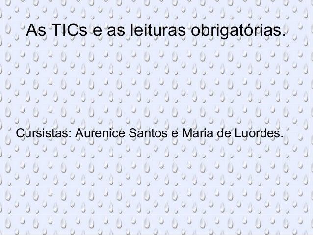 As TICs e as leituras obrigatórias. Cursistas: Aurenice Santos e Maria de Luordes.