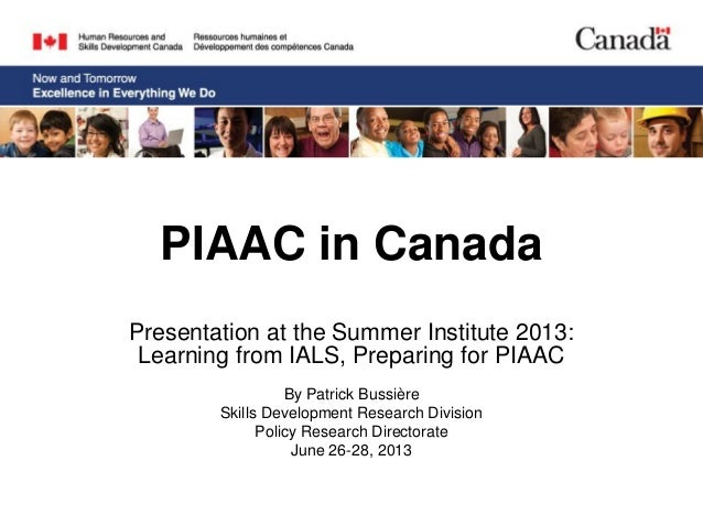 PIAAC in Canada Presentation at the Summer Institute 2013: Learning from IALS, Preparing for PIAAC By Patrick Bussière Ski...