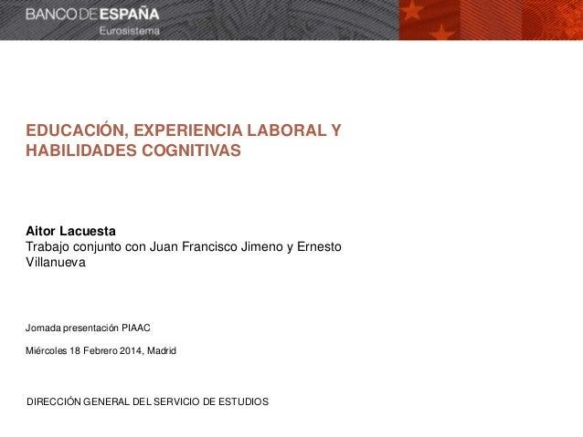 EDUCACIÓN, EXPERIENCIA LABORAL Y HABILIDADES COGNITIVAS  Aitor Lacuesta Trabajo conjunto con Juan Francisco Jimeno y Ernes...
