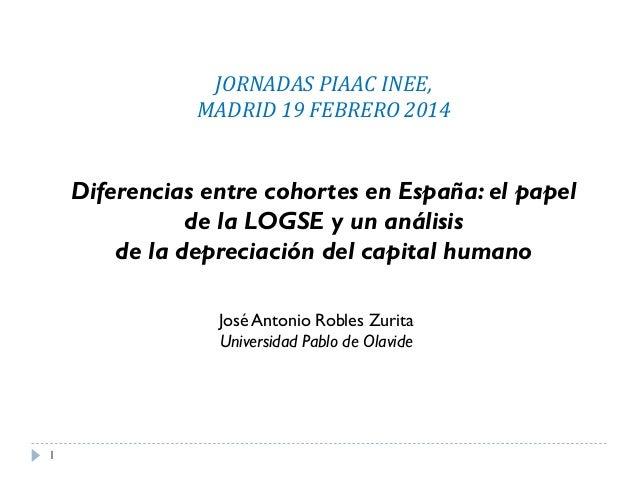 JORNADAS PIAAC INEE, MADRID 19 FEBRERO 2014  Diferencias entre cohortes en España: el papel de la LOGSE y un análisis de l...