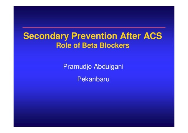 Secondary Prevention After ACS Role of Beta Blockers Pramudjo Abdulgani Pekanbaru