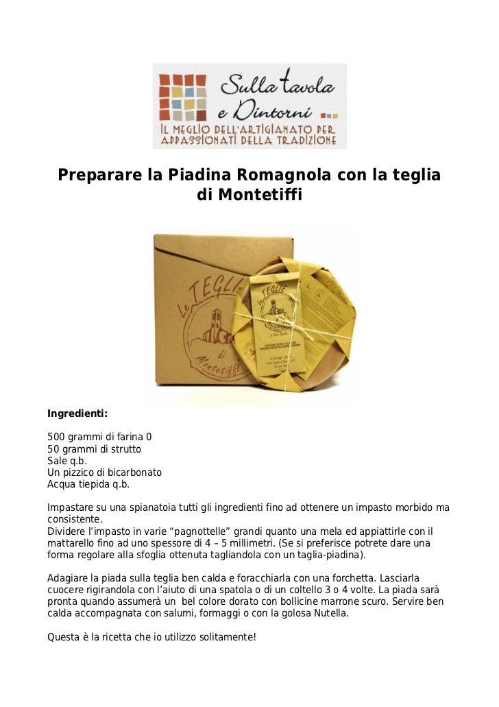 Preparare la Piadina Romagnola con la teglia                  di MontetiffiIngredienti:500 grammi di farina 050 grammi di ...