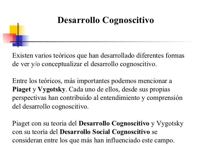 Desarrollo Cognoscitivo Existen varios teóricos que han desarrollado diferentes formas de ver y/o conceptualizar el desarr...