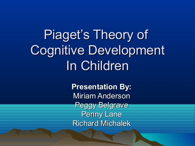Piaget's Theory ofPiaget's Theory ofCognitive DevelopmentCognitive DevelopmentIn ChildrenIn ChildrenPresentation By:Presen...