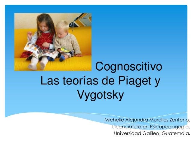 Desarrollo Cognoscitivo  Las teorías de Piaget y  Vygotsky  Michelle Alejandra Muralles Zenteno.  Licenciatura en Psicoped...