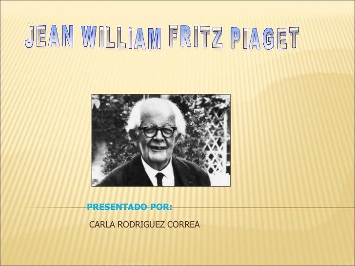 JEAN WILLIAM FRITZ PIAGET PRESENTADO POR: CARLA RODRIGUEZ CORREA