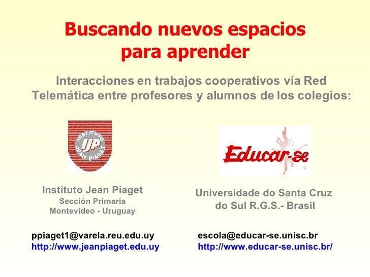 Buscando nuevos espacios para aprender [email_address] http :// www .educar-se. unisc . br /   Interacciones en trabajos c...