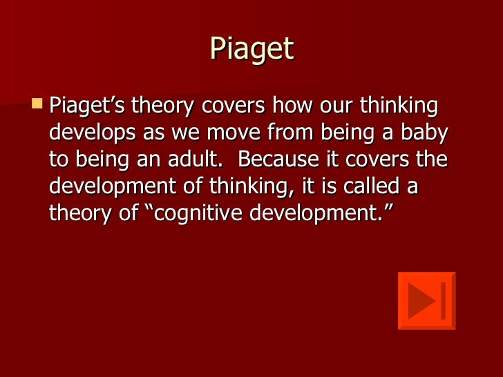 Piaget   Piaget's theory covers how our thinking    develops as we move from being a baby    to being an adult. Because i...