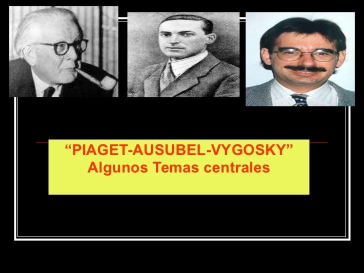 """ PIAGET-AUSUBEL-VYGOSKY"" Algunos Temas centrales"