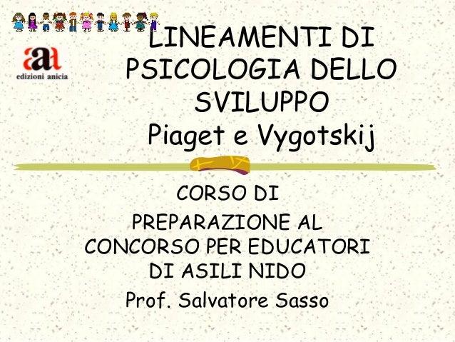 LINEAMENTI DI PSICOLOGIA DELLO SVILUPPO Piaget e Vygotskij CORSO DI PREPARAZIONE AL CONCORSO PER EDUCATORI DI ASILI NIDO P...