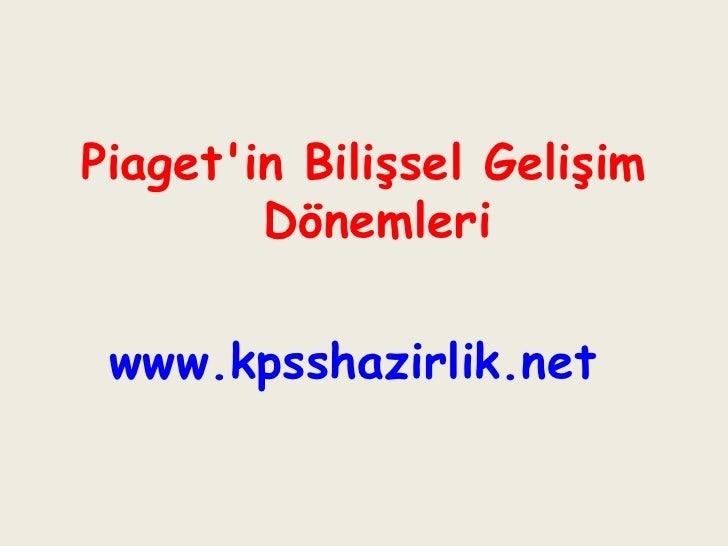 <ul><li>Piaget'in Bilişsel Gelişim Dönemleri </li></ul><ul><li>www.kpsshazirlik.net   </li></ul>
