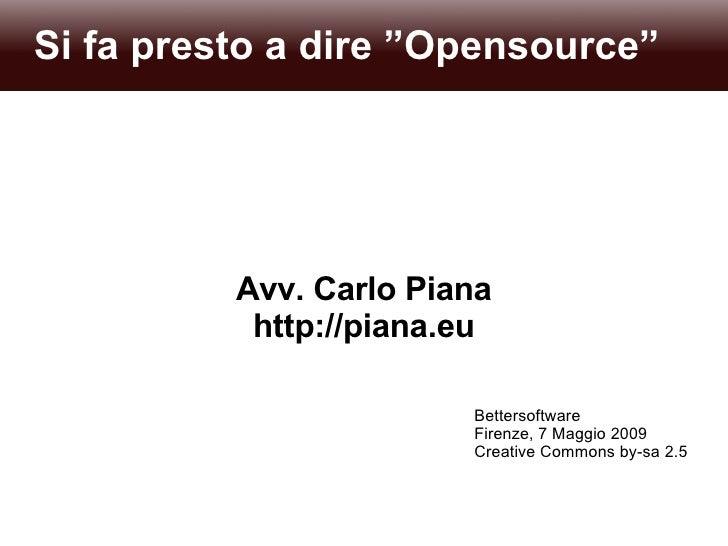 """Si fa presto a dire """"Opensource"""" Avv. Carlo Piana http://piana.eu Bettersoftware Firenze, 7 Maggio 2009 Creative Commons b..."""
