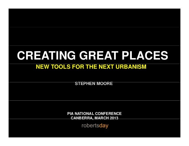 CREATING GREAT PLACESNEW TOOLS FOR THE NEXT URBANISMSTEPHEN MOORESTEPHEN MOOREPIA NATIONAL CONFERENCECANBERRA MARCH 2013CA...