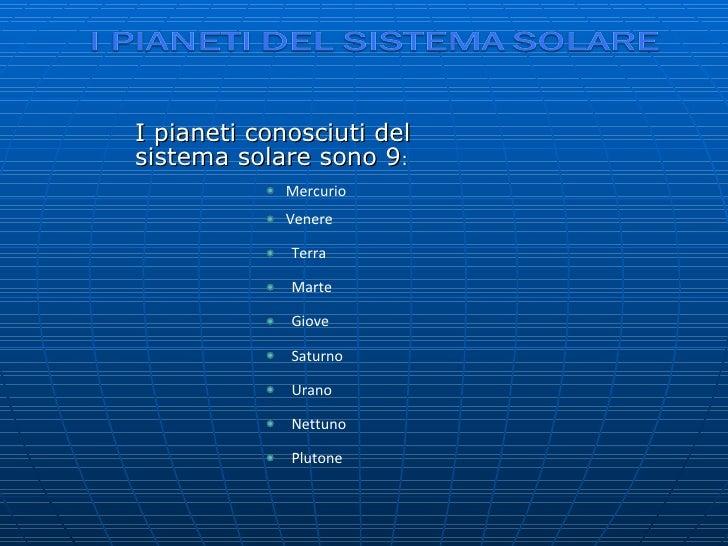 I pianeti conosciuti del sistema solare sono 9 : Mercurio Venere Terra Marte Giove Saturno Urano Nettuno Plutone