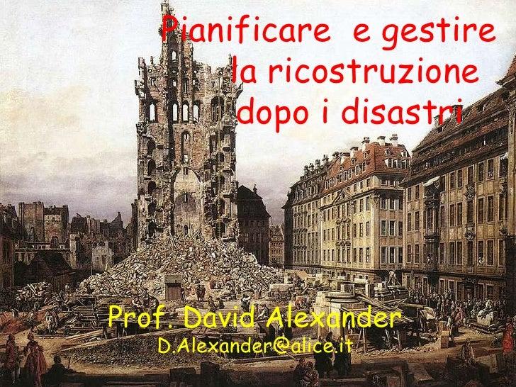 Prof. David Alexander [email_address] Pianificare  e gestire la ricostruzione dopo i disastri