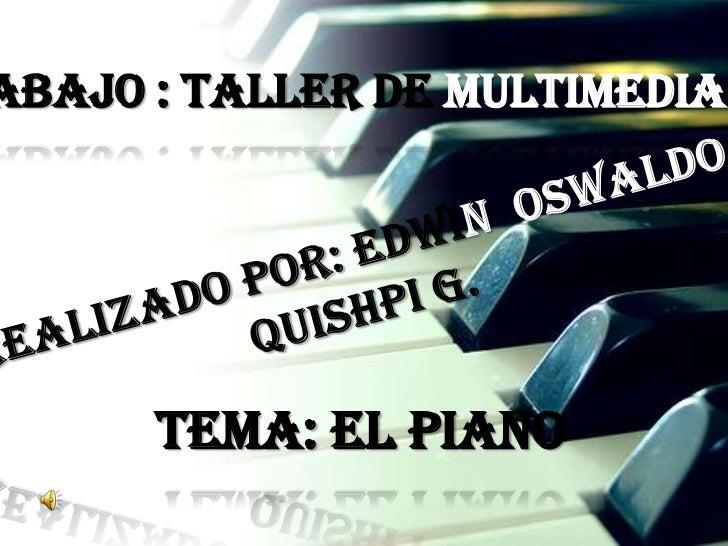 TRABAJO : TALLER DE MULTIMEDIA<br />REALIZADO POR: EDWIN  OSWALDO<br />QUISHPI G.<br />TEMA: EL PIANO<br />