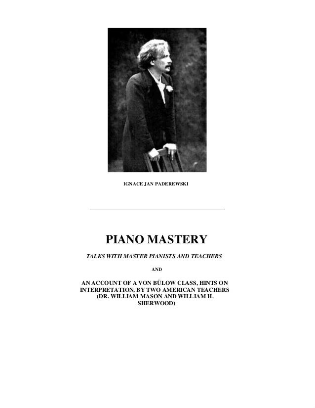 IGNACE JAN PADEREWSKI PIANO MASTERY TALKS WITH MASTER PIANISTS AND TEACHERS AND AN ACCOUNT OF A VON BÜLOW CLASS, HINTS ON ...
