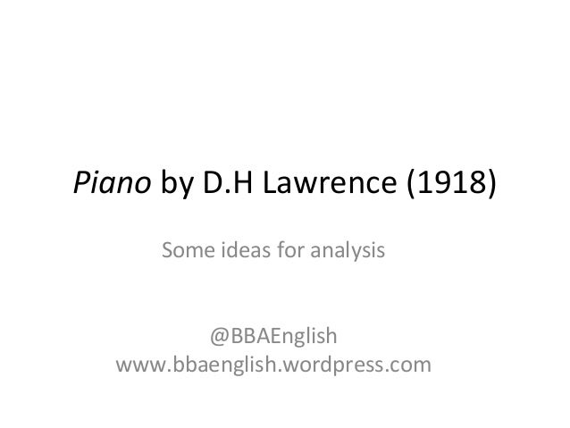 "analysis of the piano by dh lawrence Piano"" by david herbert lawrence (1885-1930) was first published in 1918 this poem is about childhood memories that were brought to the poet's mind through mu."