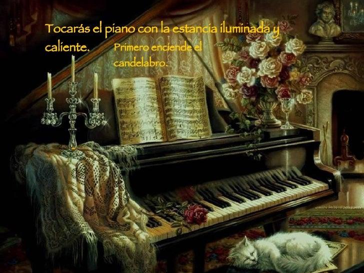 Tocarás el piano con la estancia iluminada y caliente. Primero enciende el candelabro.