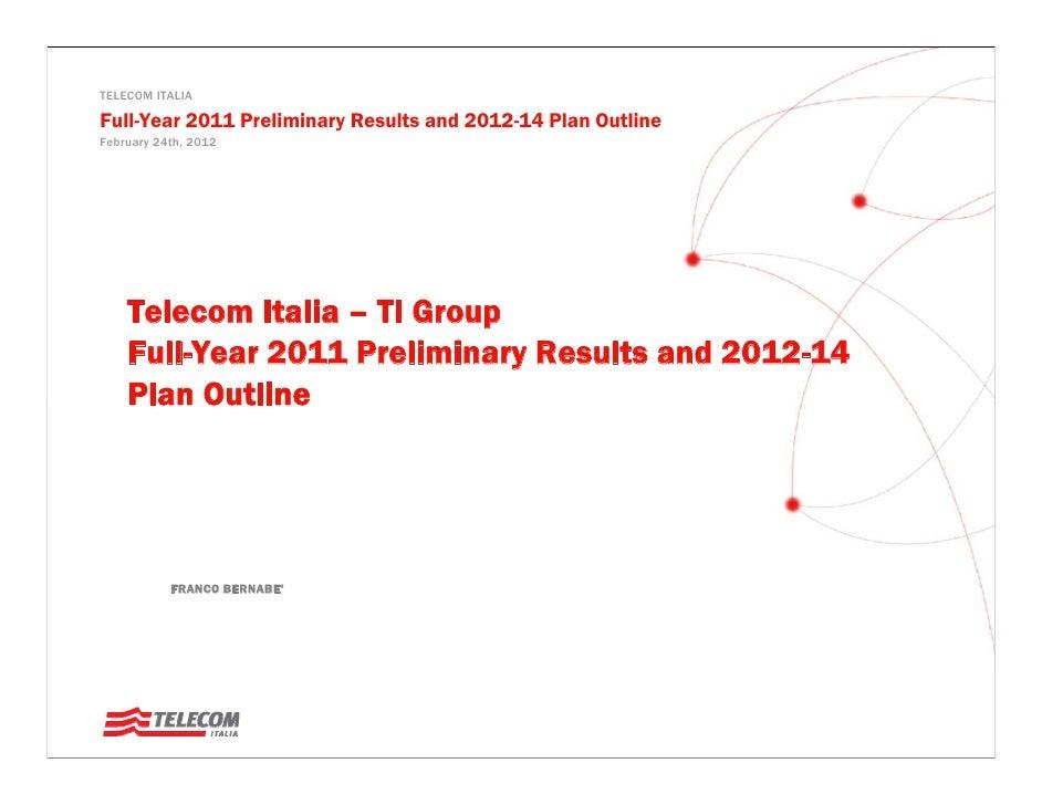 TELECOM ITALIAFull-Year 2011 Preliminary Results and 2012-14 Plan OutlineFebruary 24th, 2012    Telecom Italia – TI Group ...